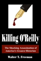Killing O'Reilly: The Shocking Assassination of America's Greatest Historian by Walter T. Freeman