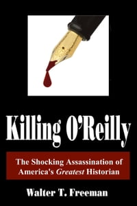 Killing O'Reilly: The Shocking Assassination of America's Greatest Historian