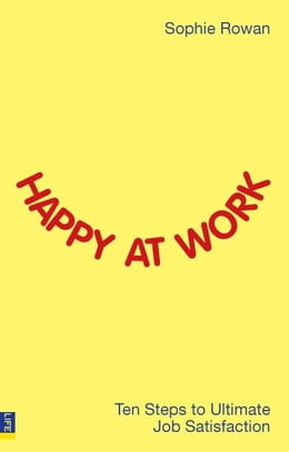 Book Happy at Work: Ten steps to ultimate job satisfaction by Sophie Rowan