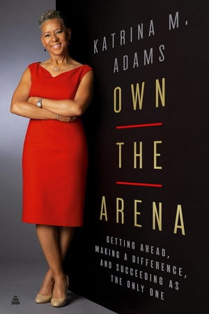 Own the Arena: Getting Ahead, Making a Difference, and Succeeding As the Only One by Katrina M Adams