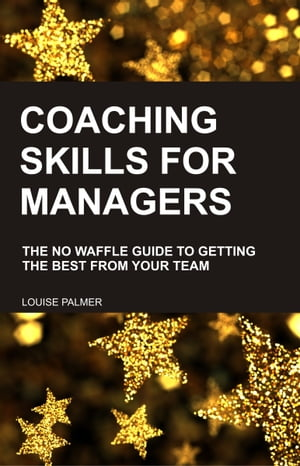 Coaching Skills for Managers: The No Waffle Guide To Getting The Best From Your Team by Louise Palmer