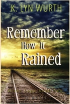 Remember How It Rained: River Saga Book Two by K. Lyn Wurth