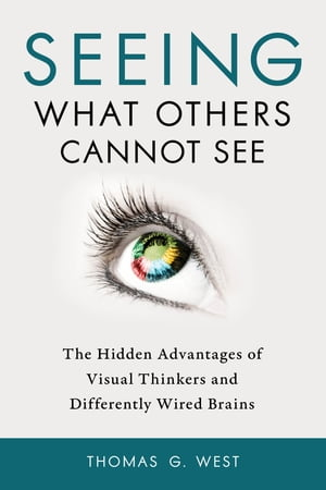 Seeing What Others Cannot See The Hidden Advantages of Visual Thinkers and Differently Wired Brains