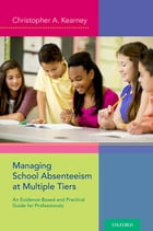 Managing School Absenteeism at Multiple Tiers: An Evidence-Based and Practical Guide for Professionals by Christopher A. Kearney