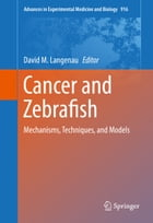 Cancer and Zebrafish: Mechanisms, Techniques, and Models by David M. Langenau