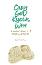Only God Knows Why: A Mother's Memoir of Death and Rebirth by Amy Lyon