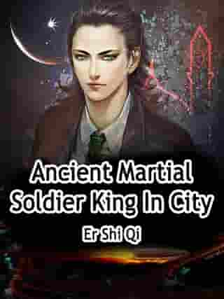 Ancient Martial Soldier King In City: Volume 5 by Er ShiQi
