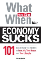 What To Do When the Economy Sucks: 101 Tips to Help You Hold on To Your Job, Your House and Your…