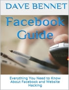 Facebook Guide: Everything You Need to Know About Facebook and Website Hacking by Dave Bennet