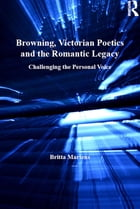 Browning, Victorian Poetics and the Romantic Legacy: Challenging the Personal Voice