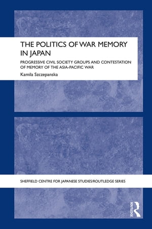 The Politics of War Memory in Japan Progressive Civil Society Groups and Contestation of Memory of the Asia-Pacific War