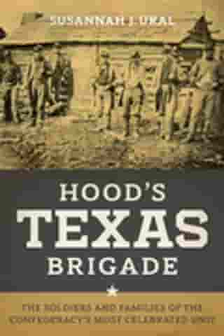 Hood's Texas Brigade: The Soldiers and Families of the Confederacy's Most Celebrated Unit