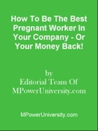 How To Be The Best Pregnant Worker In Your Company - Or Your Money Back! by Editorial Team Of MPowerUniversity.com