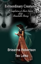 Extraordinary Creatures: A Compilation of Short Stories about Remarkable Beings by Brieanna Robertson