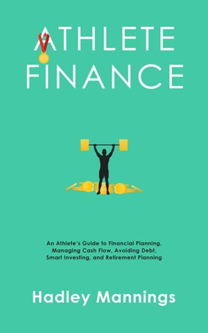 Athlete Finance: An Athlete's Guide to Financial Planning, Managing Cash Flow, Avoiding Debt, Smart Investing, and Retirement Planning by Hadley Mannings