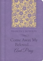 Come Away My Beloved...and Pray by Frances J. Roberts