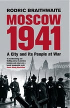 Moscow 1941: A City & Its People at War by Sir Rodric Braithwaite