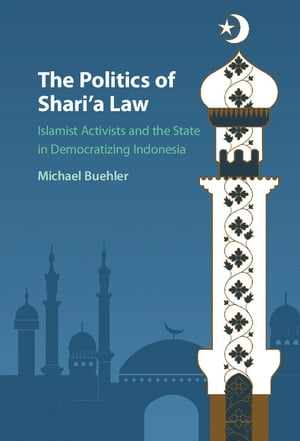 The Politics of Shari'a Law Islamist Activists and the State in Democratizing Indonesia