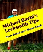 Michael Buebl's Locksmith Tips: Never locked out - Master Guide by Michael Buebl