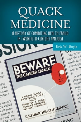 Book Quack Medicine: A History of Combating Health Fraud in Twentieth-Century America by Eric W. Boyle