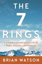 The 7 Rings: A Journey to a Balanced Life of Peace, Passion, And Purpose by Brian Watson