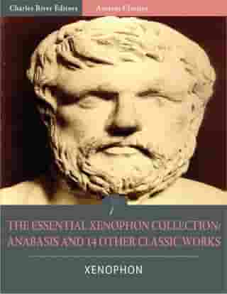The Essential Xenophon Collection: Anabasis and 14 Other Classic Works (Illustrated) by Xenophon