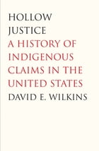 Hollow Justice: A History of Indigenous Claims in the United States by David E. Wilkins
