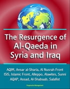 The Resurgence of Al-Qaeda in Syria and Iraq: AQIM, Ansar al-Sharia, Al Nusrah Front, ISIS, Islamic Front, Alleppo, Alawites, Sunni, AQAP, Assad, Al-S by Progressive Management