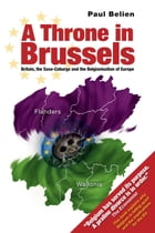 A Throne in Brussels: Britain, the Saxe-Coburgs and the Belgianisation of Europe by Paul Belien