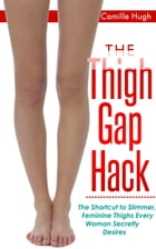 The Thigh Gap Hack: The Shortcut to Slimmer, Feminine Thighs Every Woman Secretly Desires by Camille Hugh