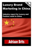 Luxury brand management in China: Industry report for Luxury and Fashion retail in China by Adriaan Brits