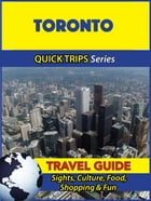Toronto Travel Guide (Quick Trips Series): Sights, Culture, Food, Shopping & Fun by Melissa Lafferty