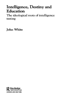 Intelligence,  Destiny and Education The Ideological Roots of Intelligence Testing