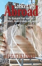 Locked Up Abroad: An Alaskan's True Story of Adventure, Incarceration, and Escape. by David Kunkel