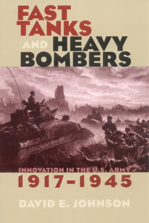 Fast Tanks and Heavy Bombers Innovation in the U.S. Army,  1917?1945
