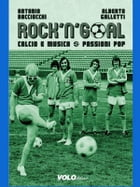Rock'n'goal: Calcio e musica. Passioni pop by Antonio Bacciocchi, Alberto Galletti