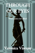 Through Our Eyes: When Justice isn't Blind by Veronica Vincent