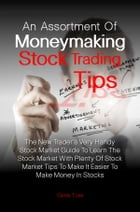 An Assortment Of Moneymaking Stock Trading Tips: The New Trader's Very Handy Stock Market Guide To Learn The Stock Market With Plenty Of Stock Market by Candy T. Lee