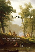 Ioway Life: Reservation and Reform, 1837–1860 by Greg Olson