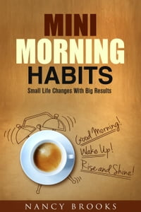 Mini Morning Habits: Small Life Changes With Big Results: Healthy Habits & Nutrition
