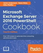 Microsoft Exchange Server 2016 PowerShell Cookbook - Fourth Edition by Jonas Andersson