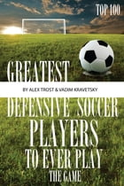 Greatest Defensive Soccer Players to Ever Play the Game: Top 100 by alex trostanetskiy