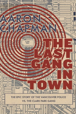 The Last Gang in Town The Epic Story of the Vancouver Police vs. the Clark Park Gang