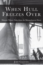 When Hull Freezes Over: Historic Winter Tales from the Massachusetts Shore by John Galluzzo