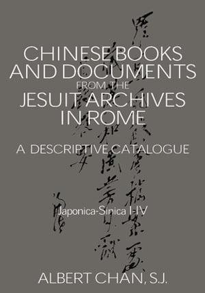 Chinese Materials in the Jesuit Archives in Rome,  14th-20th Centuries: A Descriptive Catalogue A Descriptive Catalogue