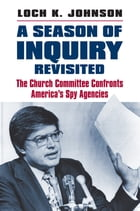 A Season of Inquiry Revisited: The Church Committee Confronts America's Spy Agencies