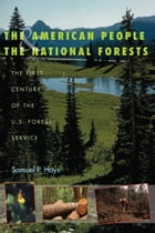 The American People and the National Forests: The First Century of the U.S. Forest Service by Samuel P. Hays