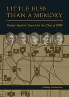 Little Else Than a Memory: Purdue Students Search for the Class of 1904 by Kristina Bross