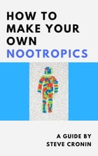 How to Make Your Own Nootropics by Steve Cronin