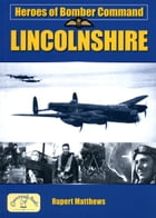 Heroes of Bomber Command Lincolnshire by Rupert Matthews